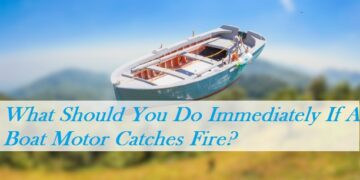 What Should You Do Immediately If A Boat Motor Catches Fire?