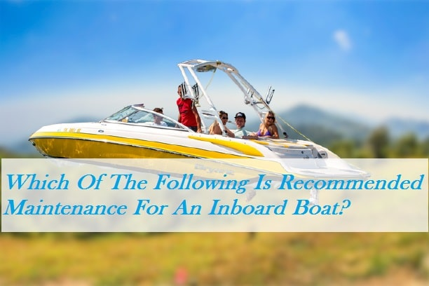 Which Of The Following Is Recommended Maintenance For An Inboard Boat?
