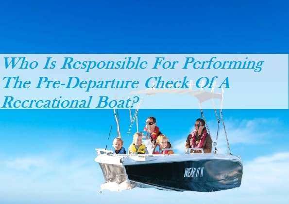Who Is Responsible For Performing The Pre-Departure Check Of A Recreational Boat?