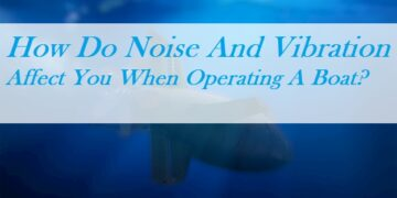 How Do Noise And Vibration Affect You When Operating A Boat?