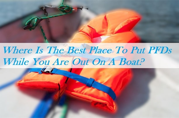 Where Is The Best Place To Put PFDs While You Are Out On A Boat?