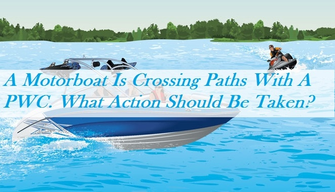 A Motorboat Is Crossing Paths With A PWC. What Action Should Be Taken?