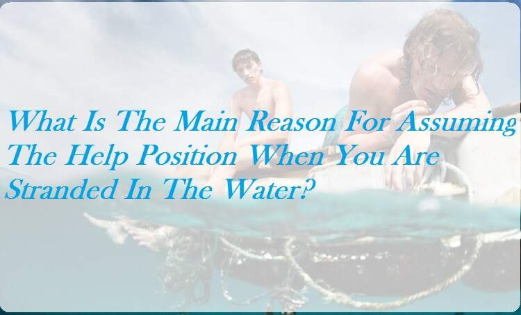 What Is The Main Reason For Assuming The Help Position When You Are Stranded In The Water?