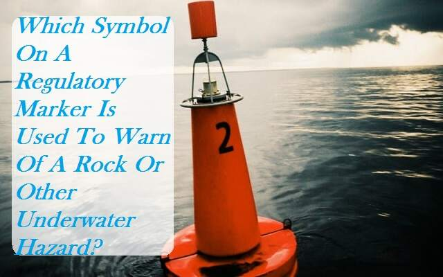 Which Symbol On A Regulatory Marker Is Used To Warn Of A Rock Or Other Underwater Hazard?
