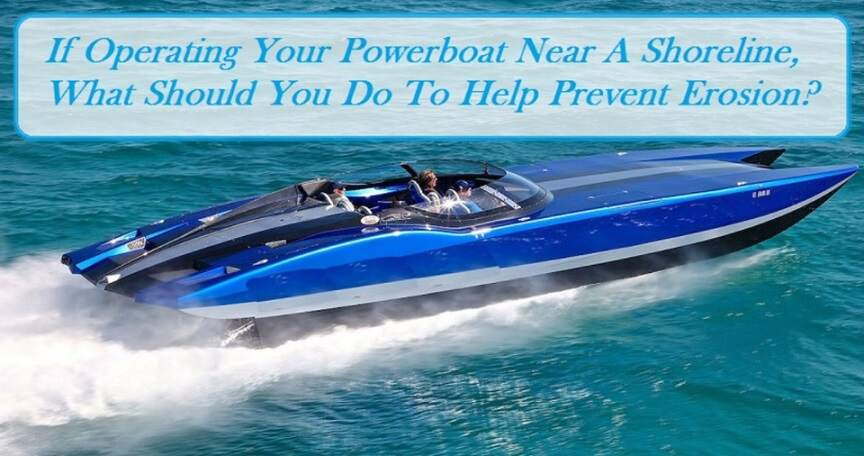 If Operating Your Powerboat Near A Shoreline, What Should You Do To Help Prevent Erosion?