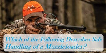 Which of the Following Describes Safe Handling of a Muzzleloader?